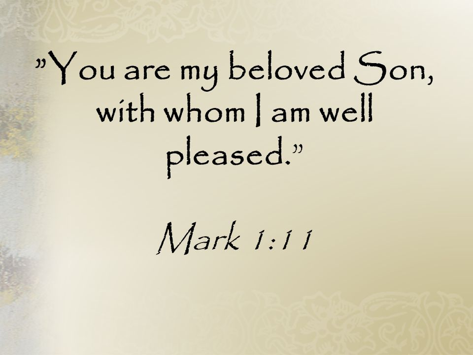You are my beloved Son, with whom I am well pleased. Mark 1:11