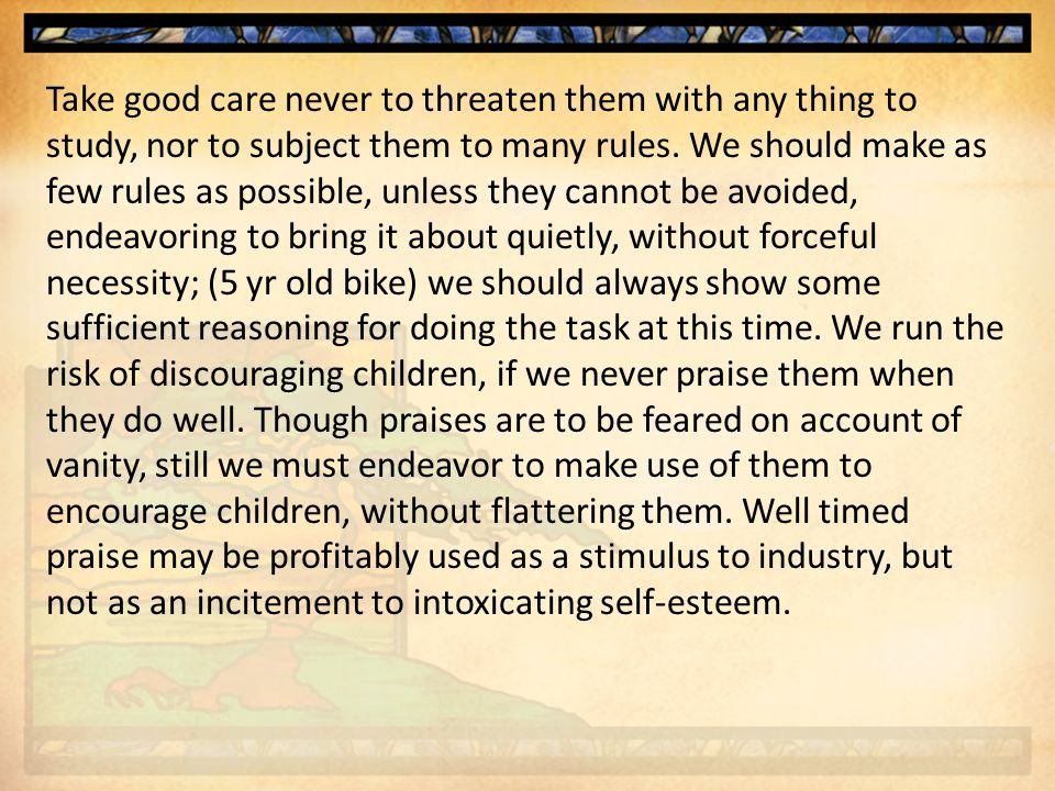 Take good care never to threaten them with any thing to study, nor to subject them to many rules.