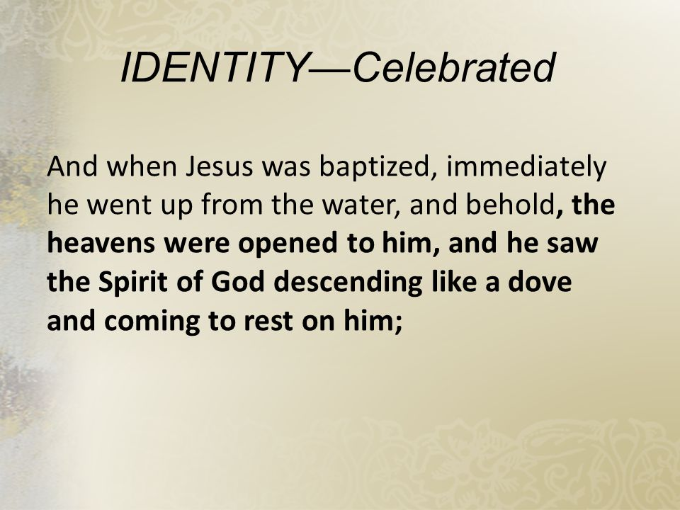 IDENTITY—Celebrated And when Jesus was baptized, immediately he went up from the water, and behold, the heavens were opened to him, and he saw the Spirit of God descending like a dove and coming to rest on him;