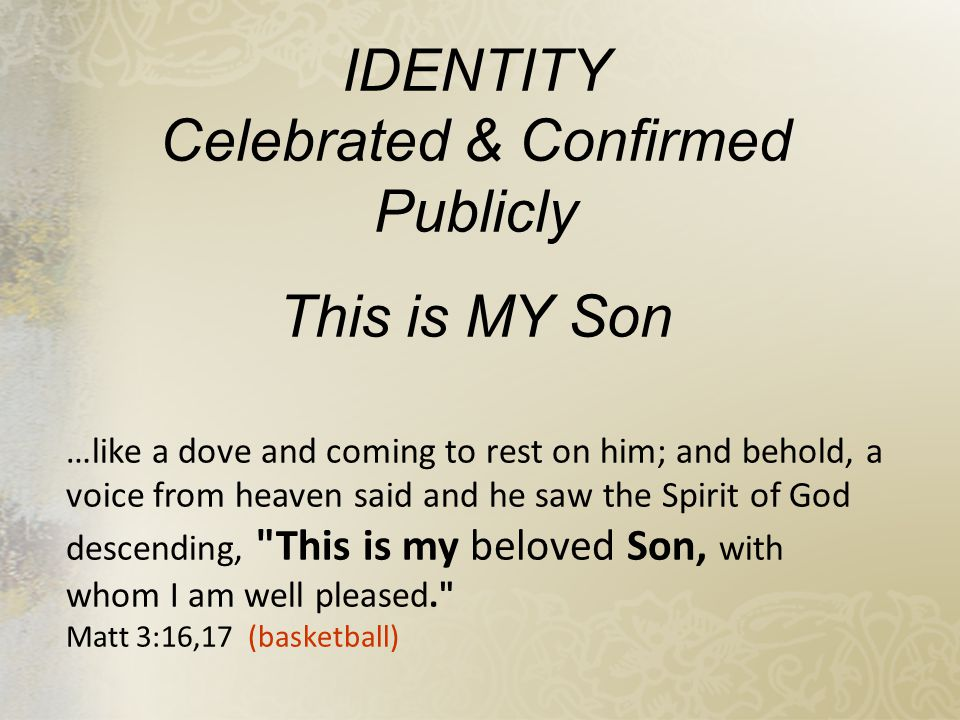 IDENTITY Celebrated & Confirmed Publicly This is MY Son …like a dove and coming to rest on him; and behold, a voice from heaven said and he saw the Spirit of God descending, This is my beloved Son, with whom I am well pleased. Matt 3:16,17 (basketball)