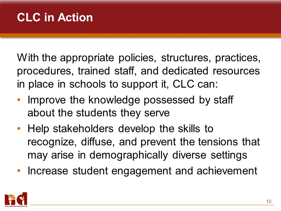 10 CLC in Action With the appropriate policies, structures, practices, procedures, trained staff, and dedicated resources in place in schools to support it, CLC can: Improve the knowledge possessed by staff about the students they serve Help stakeholders develop the skills to recognize, diffuse, and prevent the tensions that may arise in demographically diverse settings Increase student engagement and achievement