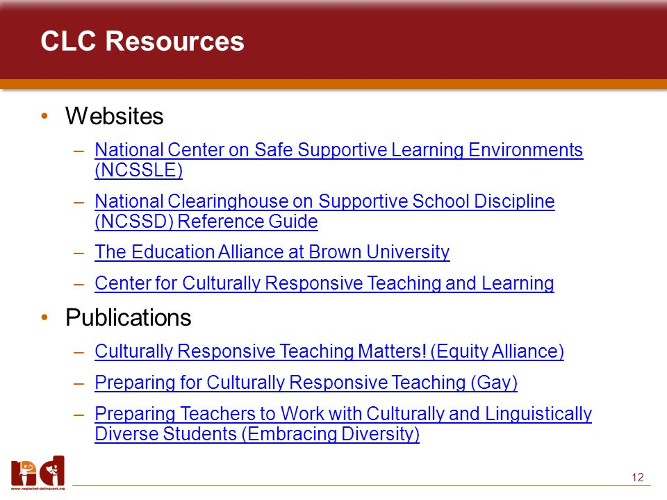 12 CLC Resources Websites –National Center on Safe Supportive Learning Environments (NCSSLE)National Center on Safe Supportive Learning Environments (NCSSLE) –National Clearinghouse on Supportive School Discipline (NCSSD) Reference GuideNational Clearinghouse on Supportive School Discipline (NCSSD) Reference Guide –The Education Alliance at Brown UniversityThe Education Alliance at Brown University –Center for Culturally Responsive Teaching and LearningCenter for Culturally Responsive Teaching and Learning Publications –Culturally Responsive Teaching Matters.