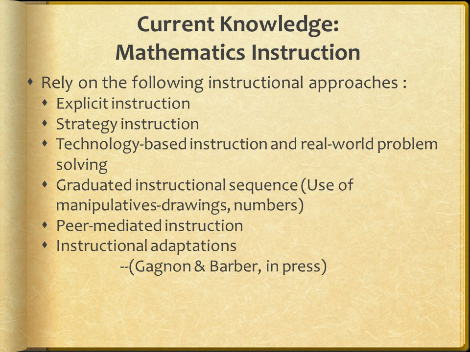 Current Knowledge: Mathematics Instruction  Rely on the following instructional approaches :  Explicit instruction  Strategy instruction  Technology-based instruction and real-world problem solving  Graduated instructional sequence (Use of manipulatives-drawings, numbers)  Peer-mediated instruction  Instructional adaptations --(Gagnon & Barber, in press)
