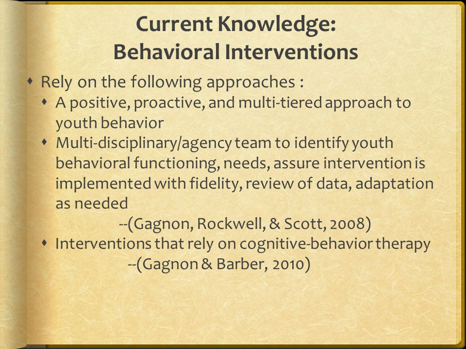 Current Knowledge: Behavioral Interventions  Rely on the following approaches :  A positive, proactive, and multi-tiered approach to youth behavior  Multi-disciplinary/agency team to identify youth behavioral functioning, needs, assure intervention is implemented with fidelity, review of data, adaptation as needed --(Gagnon, Rockwell, & Scott, 2008)  Interventions that rely on cognitive-behavior therapy --(Gagnon & Barber, 2010)
