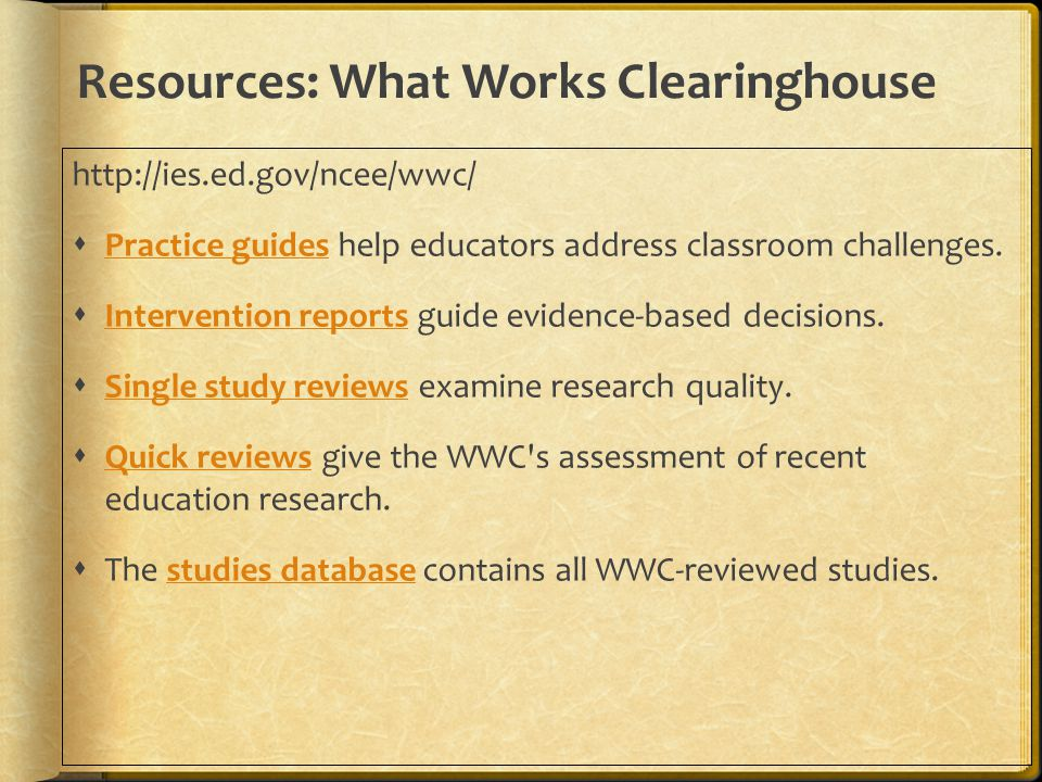 Resources: What Works Clearinghouse http://ies.ed.gov/ncee/wwc/  Practice guides help educators address classroom challenges.