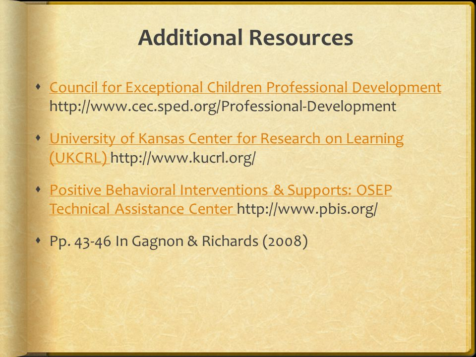 Additional Resources  Council for Exceptional Children Professional Development http://www.cec.sped.org/Professional-Development Council for Exceptional Children Professional Development  University of Kansas Center for Research on Learning (UKCRL) http://www.kucrl.org/ University of Kansas Center for Research on Learning (UKCRL)  Positive Behavioral Interventions & Supports: OSEP Technical Assistance Center http://www.pbis.org/ Positive Behavioral Interventions & Supports: OSEP Technical Assistance Center  Pp.