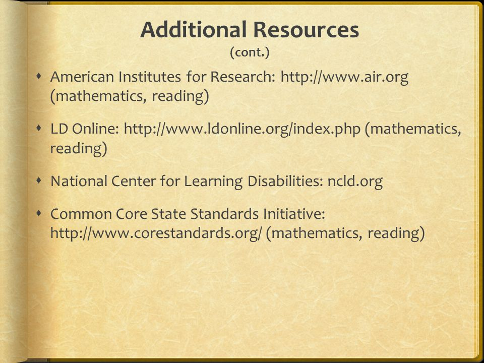 Additional Resources (cont.)  American Institutes for Research: http://www.air.org (mathematics, reading)  LD Online: http://www.ldonline.org/index.php (mathematics, reading)  National Center for Learning Disabilities: ncld.org  Common Core State Standards Initiative: http://www.corestandards.org/ (mathematics, reading)