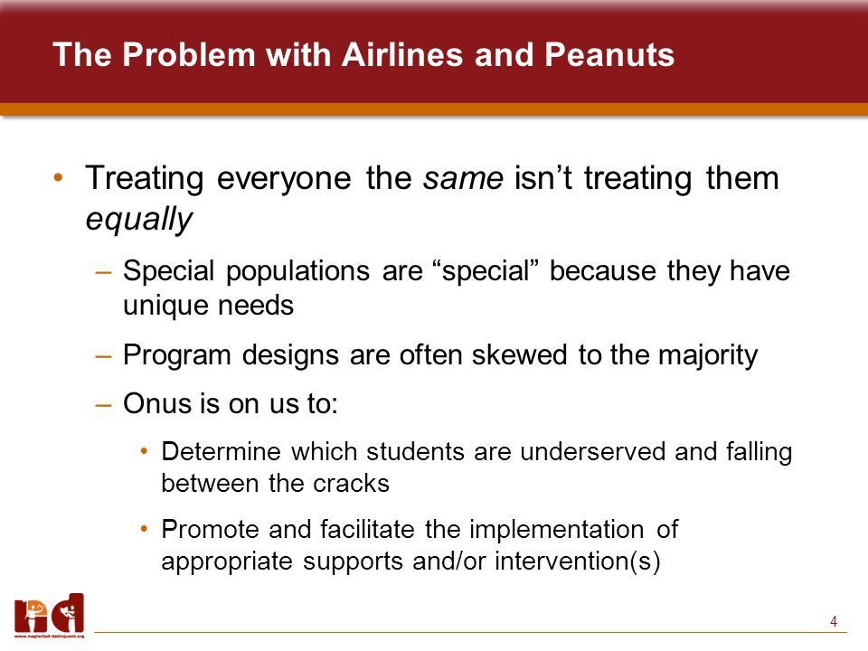 4 The Problem with Airlines and Peanuts Treating everyone the same isn't treating them equally –Special populations are special because they have unique needs –Program designs are often skewed to the majority –Onus is on us to: Determine which students are underserved and falling between the cracks Promote and facilitate the implementation of appropriate supports and/or intervention(s)