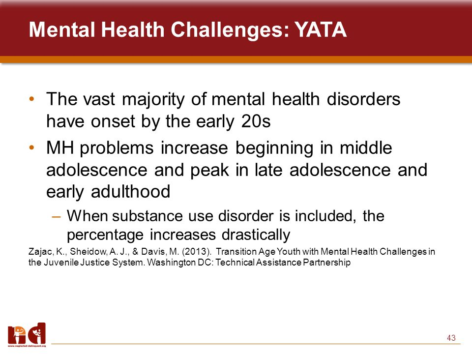 43 Mental Health Challenges: YATA The vast majority of mental health disorders have onset by the early 20s MH problems increase beginning in middle adolescence and peak in late adolescence and early adulthood –When substance use disorder is included, the percentage increases drastically Zajac, K., Sheidow, A.