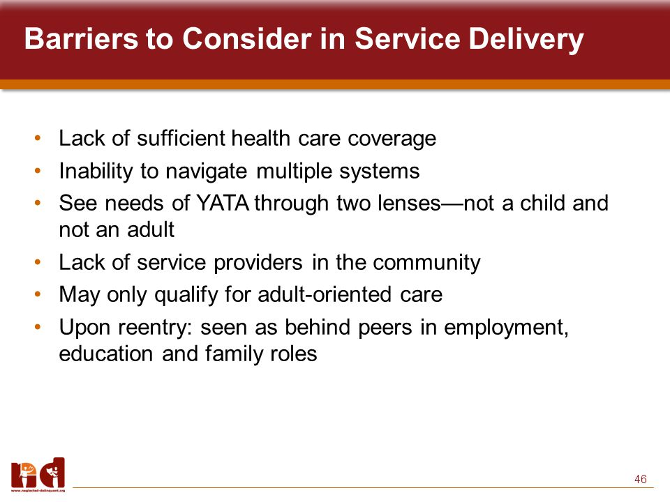 46 Barriers to Consider in Service Delivery Lack of sufficient health care coverage Inability to navigate multiple systems See needs of YATA through two lenses—not a child and not an adult Lack of service providers in the community May only qualify for adult-oriented care Upon reentry: seen as behind peers in employment, education and family roles
