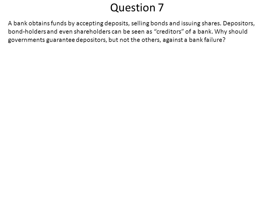 Question 7 A bank obtains funds by accepting deposits, selling bonds and issuing shares. Depositors, bond-holders and even shareholders can be seen as