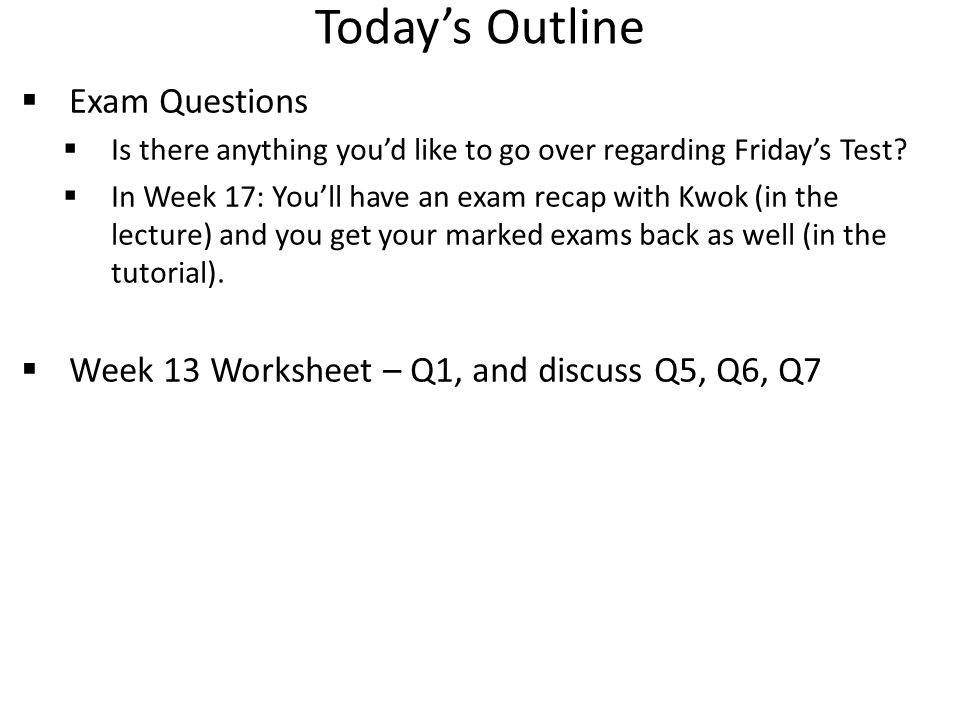 Today's Outline  Exam Questions  Is there anything you'd like to go over regarding Friday's Test?  In Week 17: You'll have an exam recap with Kwok