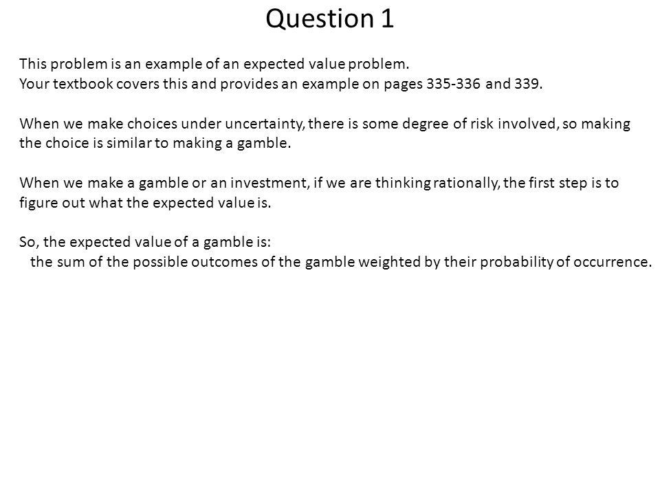 Question 1 This problem is an example of an expected value problem. Your textbook covers this and provides an example on pages 335-336 and 339. When w