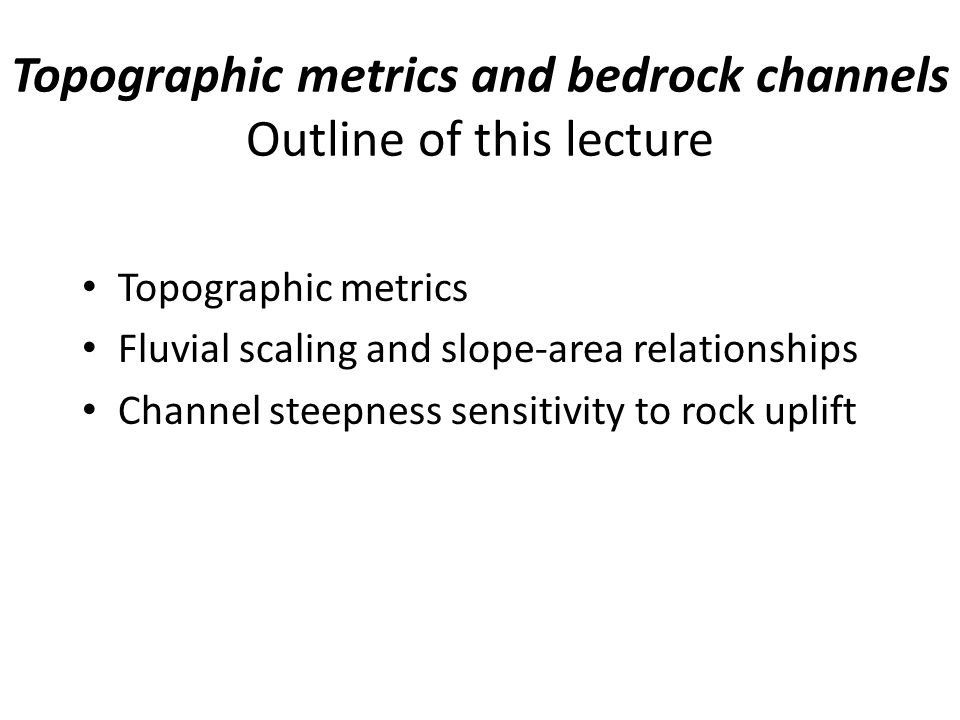 Topographic metrics and bedrock channels Outline of this lecture Topographic metrics Fluvial scaling and slope-area relationships Channel steepness sensitivity to rock uplift