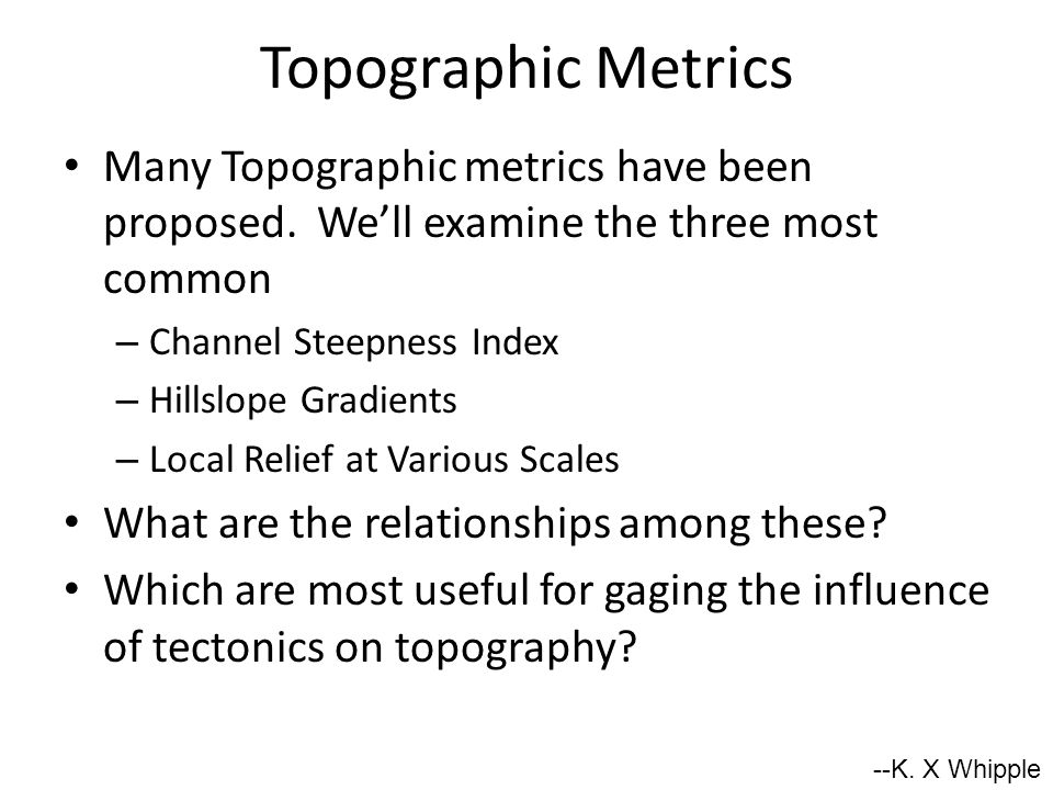 Topographic Metrics Many Topographic metrics have been proposed. We'll examine the three most common – Channel Steepness Index – Hillslope Gradients –