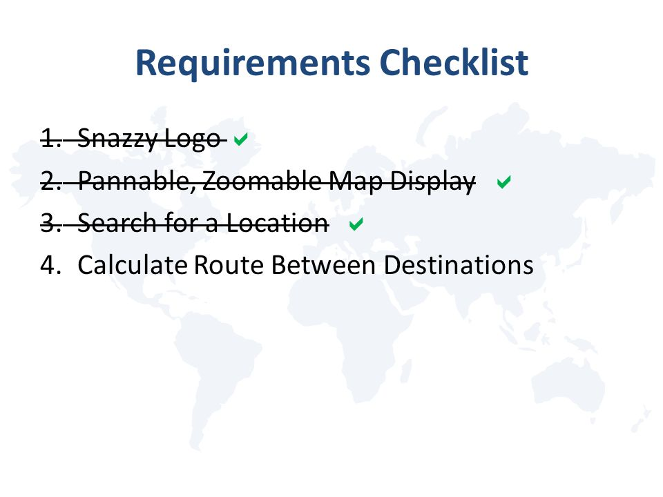 Requirements Checklist 1.Snazzy Logo  2.Pannable, Zoomable Map Display  3.Search for a Location  4.Calculate Route Between Destinations