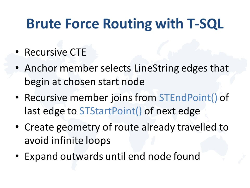 Brute Force Routing with T-SQL Recursive CTE Anchor member selects LineString edges that begin at chosen start node Recursive member joins from STEndPoint() of last edge to STStartPoint() of next edge Create geometry of route already travelled to avoid infinite loops Expand outwards until end node found