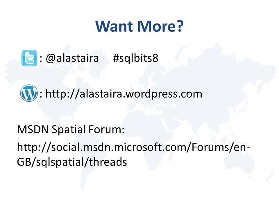Want More? : @alastaira #sqlbits8 : http://alastaira.wordpress.com MSDN Spatial Forum: http://social.msdn.microsoft.com/Forums/en- GB/sqlspatial/threa