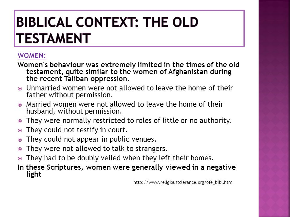 WOMEN: Women's behaviour was extremely limited in the times of the old testament, quite similar to the women of Afghanistan during the recent Taliban
