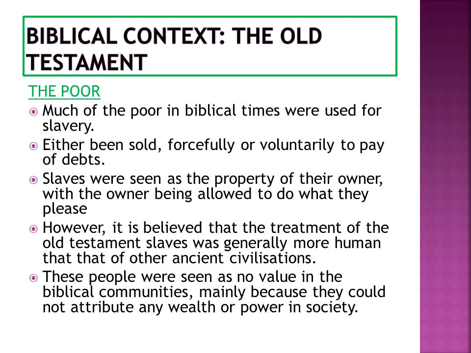 THE POOR  Much of the poor in biblical times were used for slavery.  Either been sold, forcefully or voluntarily to pay of debts.  Slaves were seen