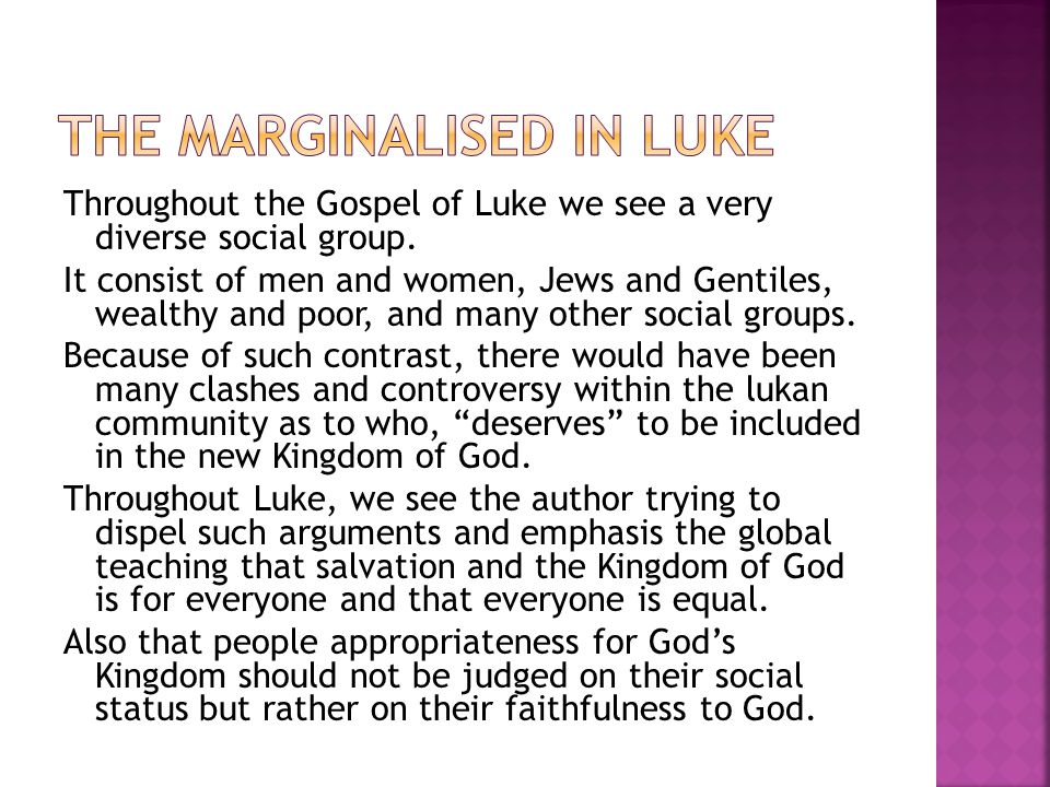 Throughout the Gospel of Luke we see a very diverse social group. It consist of men and women, Jews and Gentiles, wealthy and poor, and many other soc