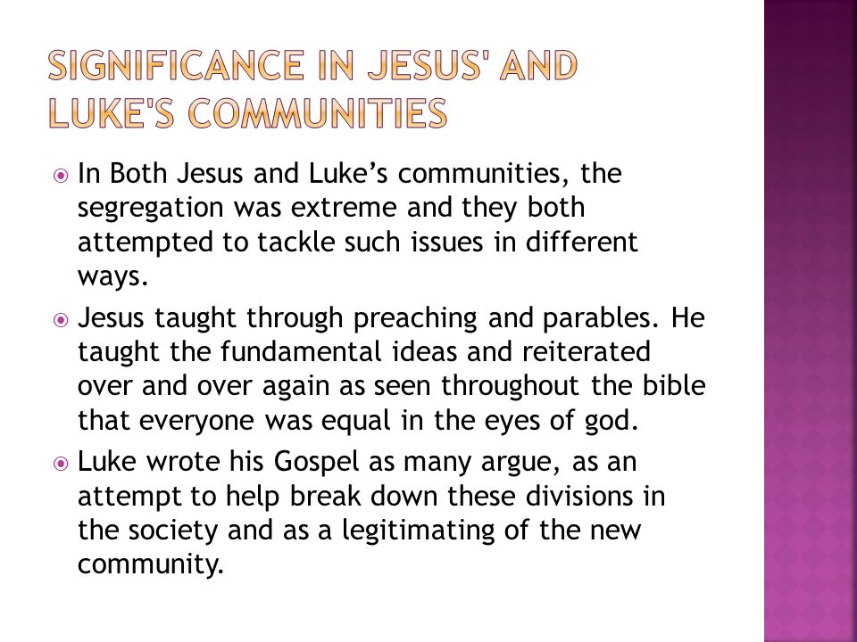  In Both Jesus and Luke's communities, the segregation was extreme and they both attempted to tackle such issues in different ways.  Jesus taught th