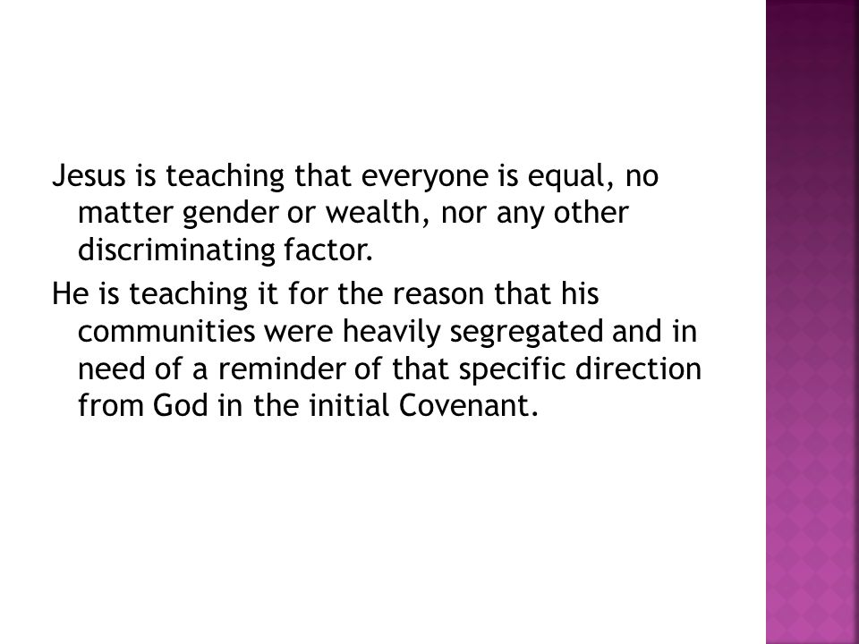 Jesus is teaching that everyone is equal, no matter gender or wealth, nor any other discriminating factor. He is teaching it for the reason that his c