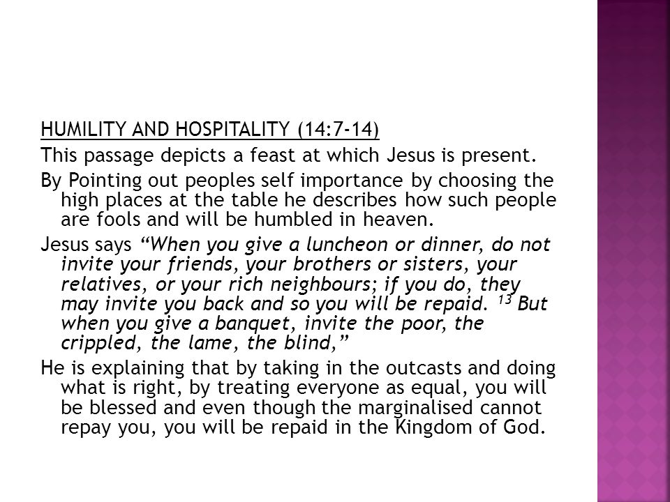 HUMILITY AND HOSPITALITY (14:7-14) This passage depicts a feast at which Jesus is present. By Pointing out peoples self importance by choosing the hig
