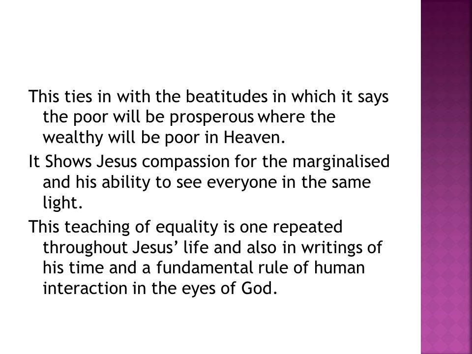 This ties in with the beatitudes in which it says the poor will be prosperous where the wealthy will be poor in Heaven. It Shows Jesus compassion for