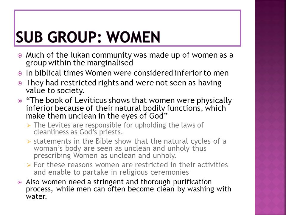  However, the Gospels of Jesus bring a change in status for Women, Jesus treats theme as equal and does not judge them on their problems but rather on their faithful hearts.