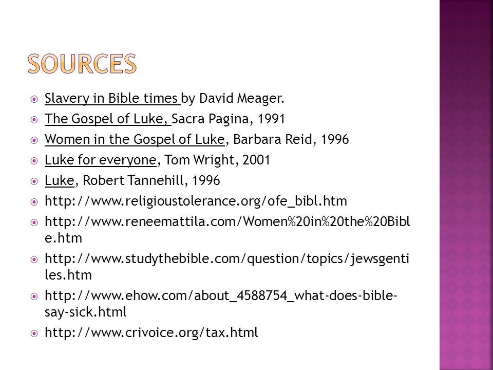  Slavery in Bible times by David Meager.  The Gospel of Luke, Sacra Pagina, 1991  Women in the Gospel of Luke, Barbara Reid, 1996  Luke for everyo