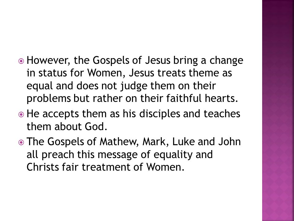  However, the Gospels of Jesus bring a change in status for Women, Jesus treats theme as equal and does not judge them on their problems but rather o