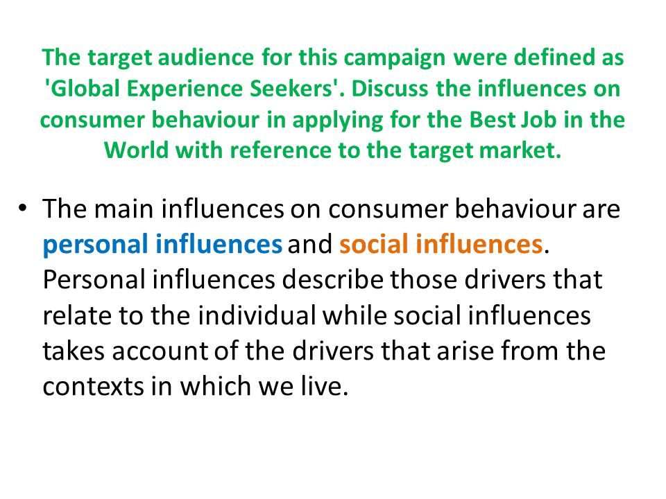 The six personal influences on consumer behaviour are : (1) information processing – how the target audience of young experience seekers would perceive external stimuli such as the marketing activities for the Best Job (2) motivation- travel would fulfil the self-actualisation needs of this group (3) beliefs and attitudes would positively affect this groups self-concept which would affect the attitude toward the overall campaign (4) personality – This particular target segment are more likely to be open to new experience, novelty seeking and extravert (5) lifestyle – this particular segment are more likely to be classified as succeeders or transitionals (6) life cycle - a person's life cycle stage is of particular relevance since disposable income and purchase requirements may vary according to life cycle stage.