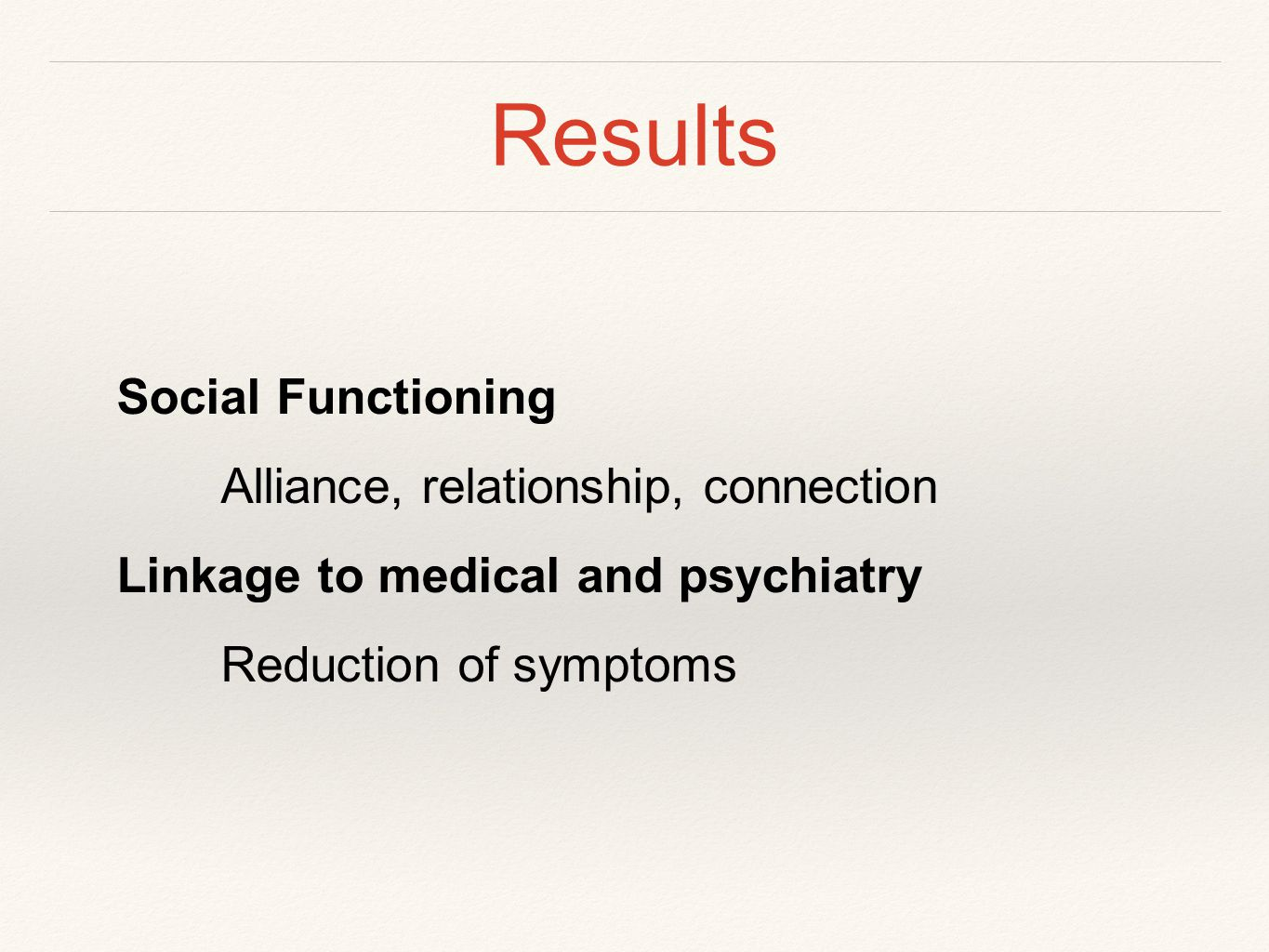 Results Social Functioning Alliance, relationship, connection Linkage to medical and psychiatry Reduction of symptoms