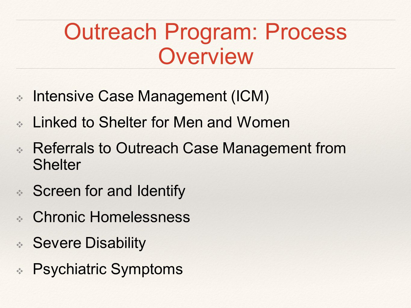 Outreach Program: Process Overview ❖ Intensive Case Management (ICM) ❖ Linked to Shelter for Men and Women ❖ Referrals to Outreach Case Management from Shelter ❖ Screen for and Identify ❖ Chronic Homelessness ❖ Severe Disability ❖ Psychiatric Symptoms