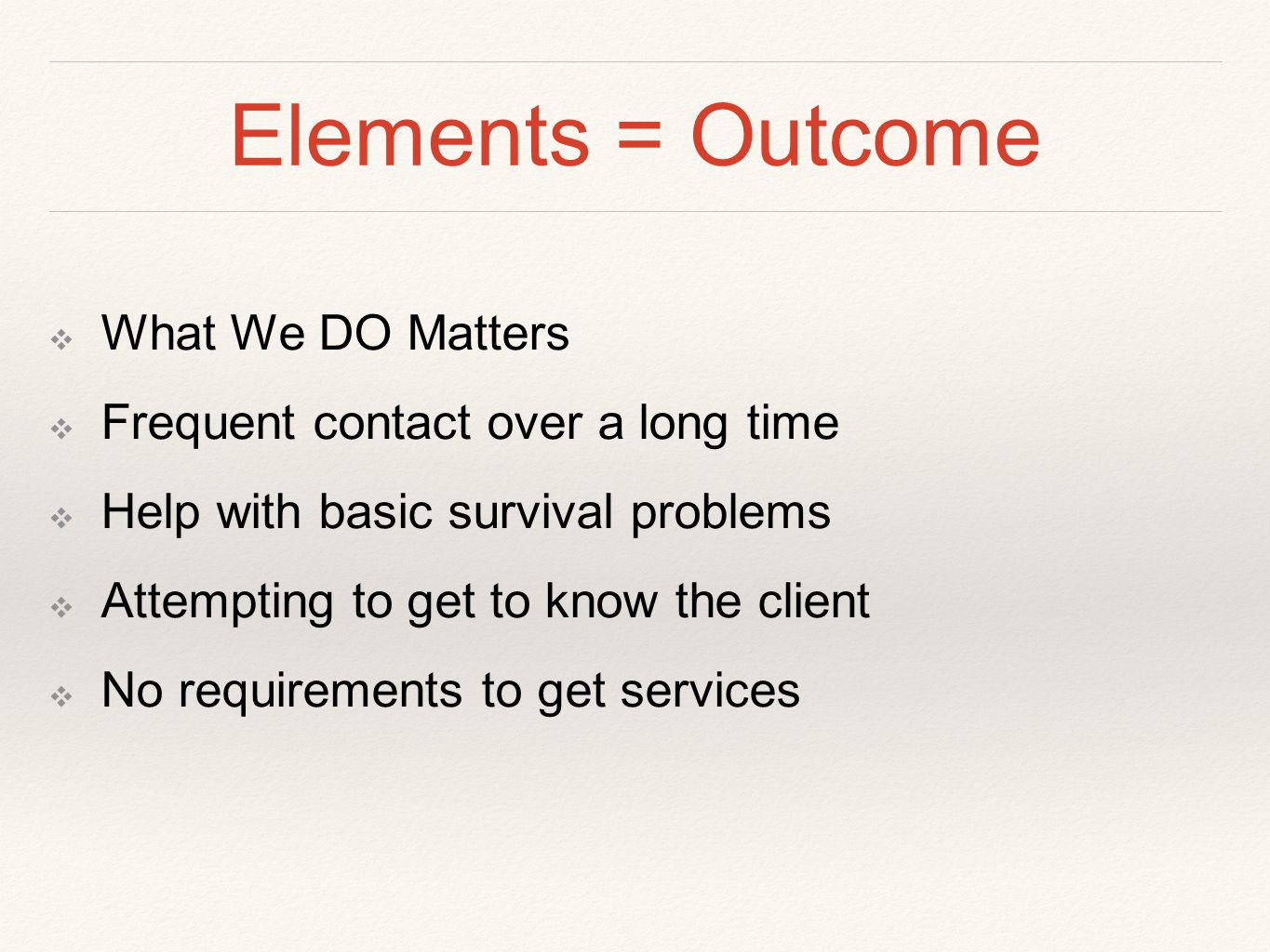 Elements = Outcome ❖ What We DO Matters ❖ Frequent contact over a long time ❖ Help with basic survival problems ❖ Attempting to get to know the client ❖ No requirements to get services