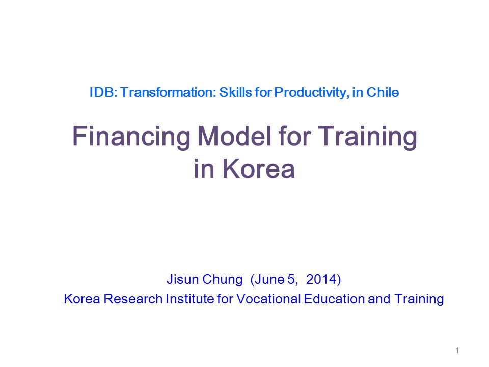 IDB: Transformation: Skills for Productivity, in Chile Financing Model for Training in Korea Jisun Chung (June 5, 2014) Korea Research Institute for V
