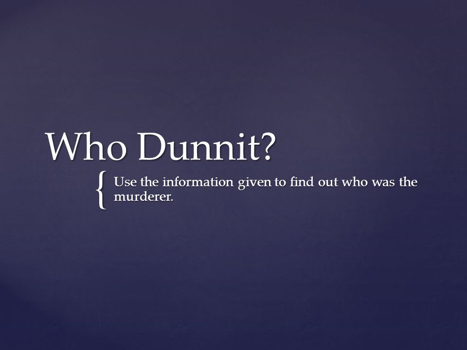 { Who Dunnit? Use the information given to find out who was the murderer.