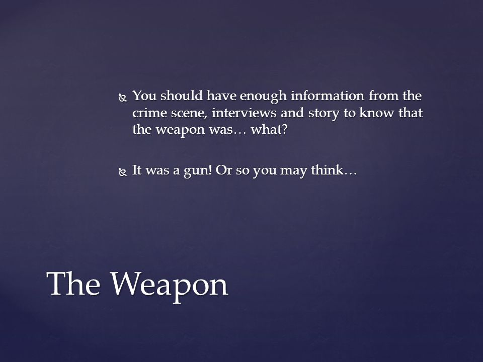  You should have enough information from the crime scene, interviews and story to know that the weapon was… what.