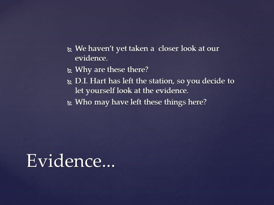  We haven't yet taken a closer look at our evidence.