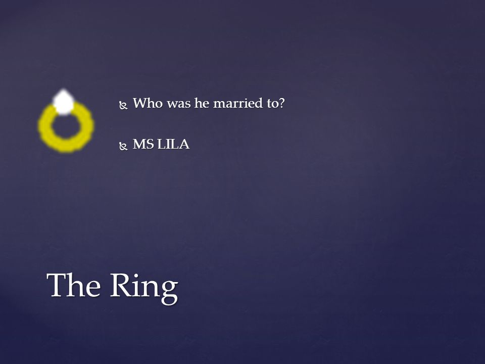  Who was he married to?  MS LILA The Ring