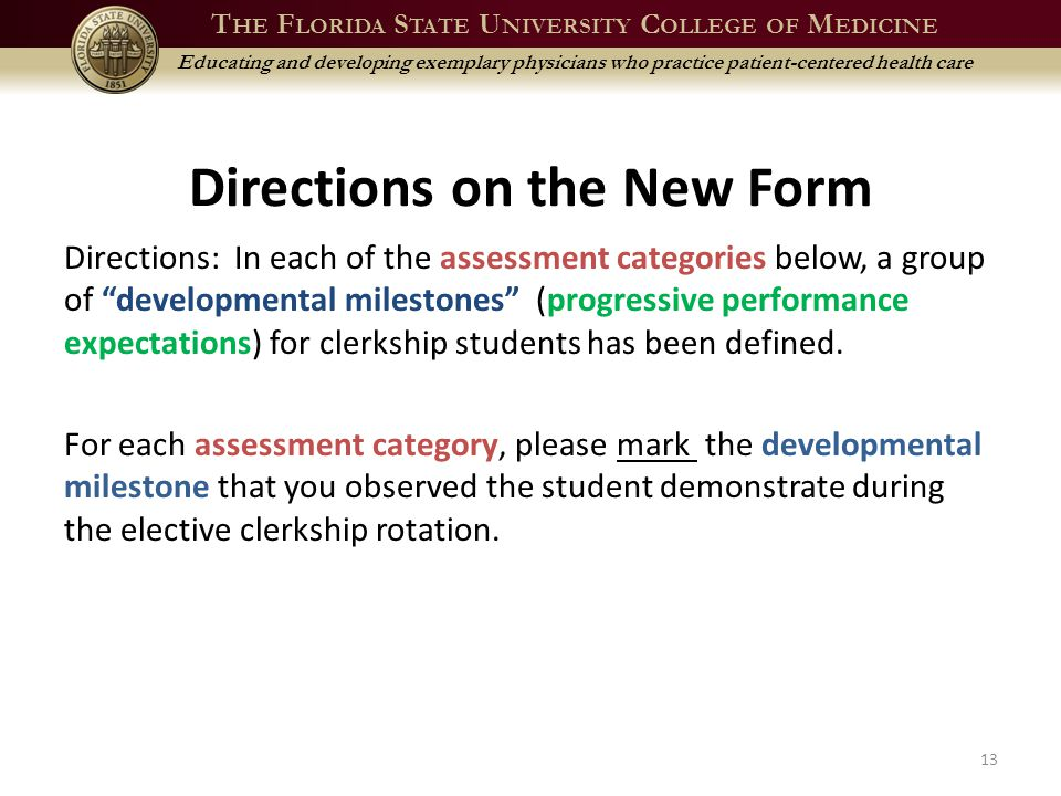 T HE F LORIDA S TATE U NIVERSITY C OLLEGE OF M EDICINE Educating and developing exemplary physicians who practice patient-centered health care Directions on the New Form Directions: In each of the assessment categories below, a group of developmental milestones (progressive performance expectations) for clerkship students has been defined.