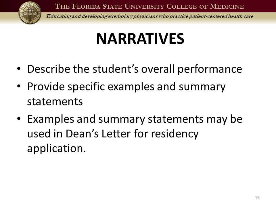 T HE F LORIDA S TATE U NIVERSITY C OLLEGE OF M EDICINE Educating and developing exemplary physicians who practice patient-centered health care NARRATIVES Describe the student's overall performance Provide specific examples and summary statements Examples and summary statements may be used in Dean's Letter for residency application.