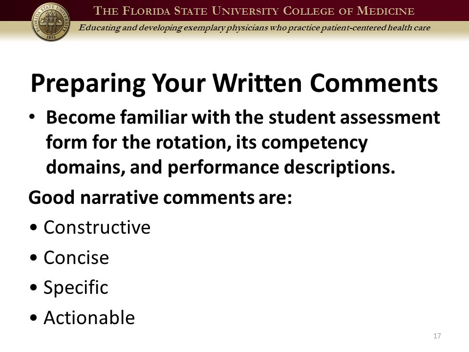 T HE F LORIDA S TATE U NIVERSITY C OLLEGE OF M EDICINE Educating and developing exemplary physicians who practice patient-centered health care Preparing Your Written Comments Become familiar with the student assessment form for the rotation, its competency domains, and performance descriptions.