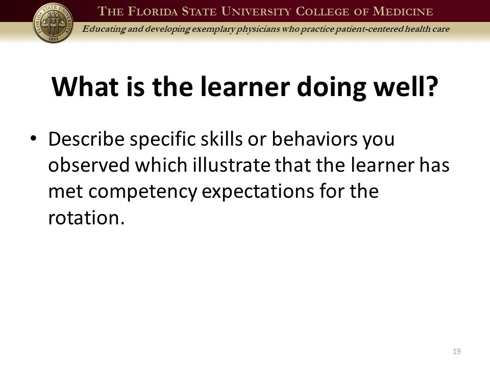 T HE F LORIDA S TATE U NIVERSITY C OLLEGE OF M EDICINE Educating and developing exemplary physicians who practice patient-centered health care What is the learner doing well.
