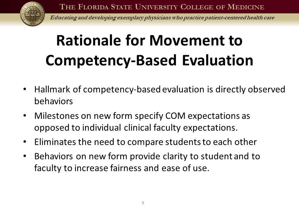 T HE F LORIDA S TATE U NIVERSITY C OLLEGE OF M EDICINE Educating and developing exemplary physicians who practice patient-centered health care Consistent With Residency Training FSUCOM has adopted the 6 ACGME competency domains plus Patient Centered Skills and Behaviors as the foundation for curriculum redesign.
