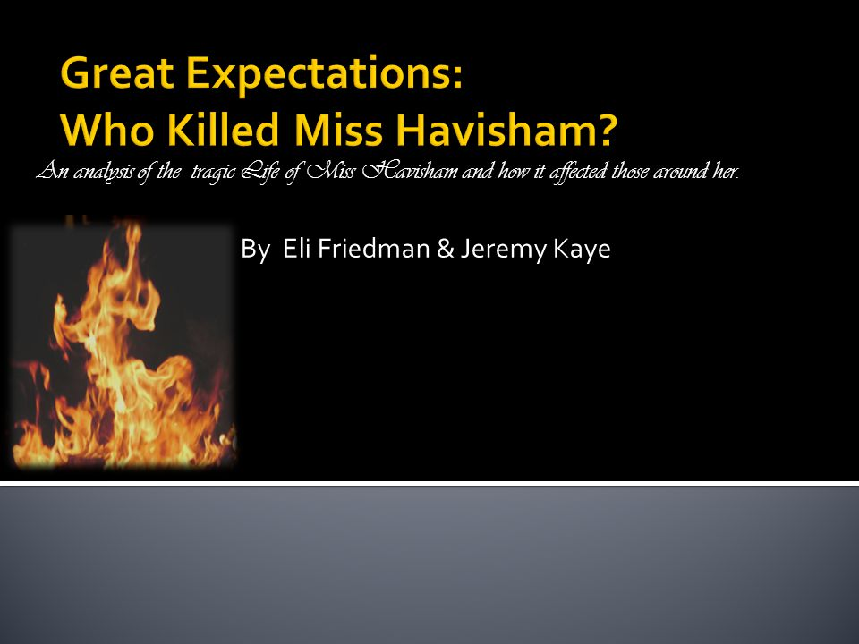 By Eli Friedman & Jeremy Kaye An analysis of the tragic Life of Miss Havisham and how it affected those around her.