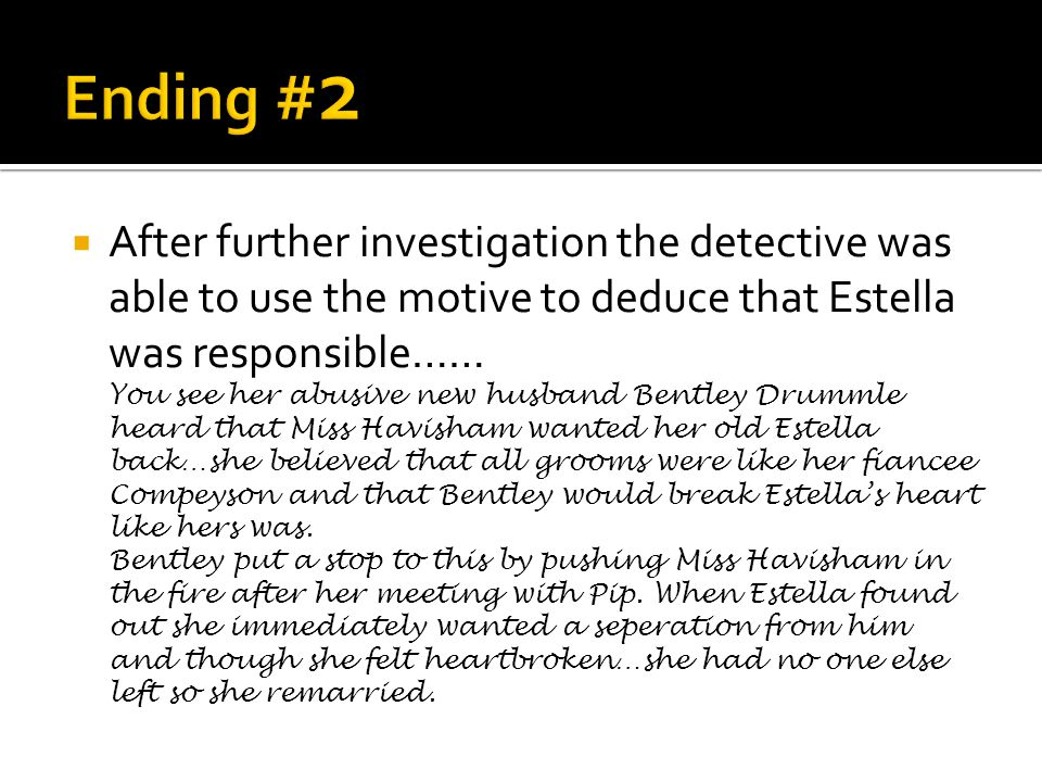  After further investigation the detective was able to use the motive to deduce that Estella was responsible…… You see her abusive new husband Bentley Drummle heard that Miss Havisham wanted her old Estella back…she believed that all grooms were like her fiancee Compeyson and that Bentley would break Estella's heart like hers was.