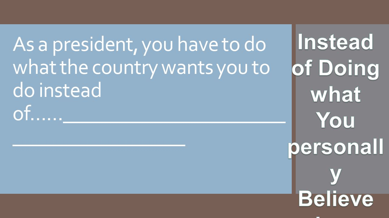 As a president, you have to do what the country wants you to do instead of……______________________ _________________