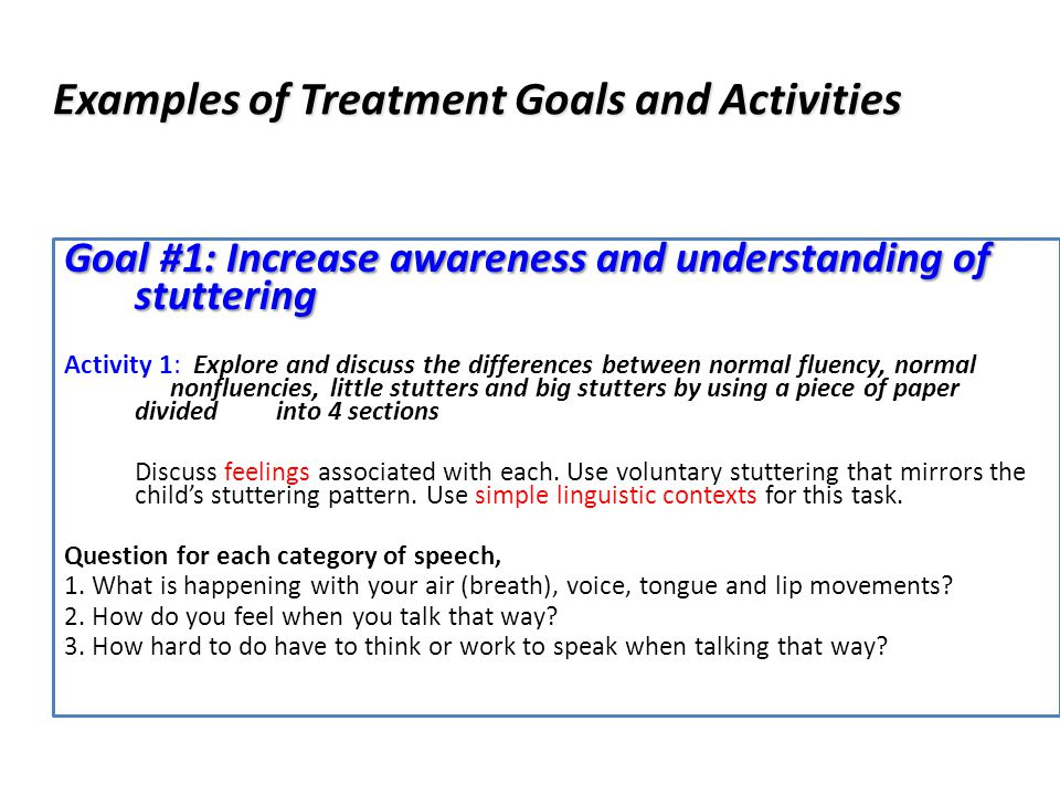 Examples of Treatment Goals and Activities Goal #1: Increase awareness and understanding of stuttering Activity 1: Explore and discuss the differences